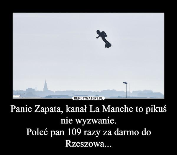 Panie Zapata, kanał La Manche to pikuś nie wyzwanie.Poleć pan 109 razy za darmo do Rzeszowa... –
