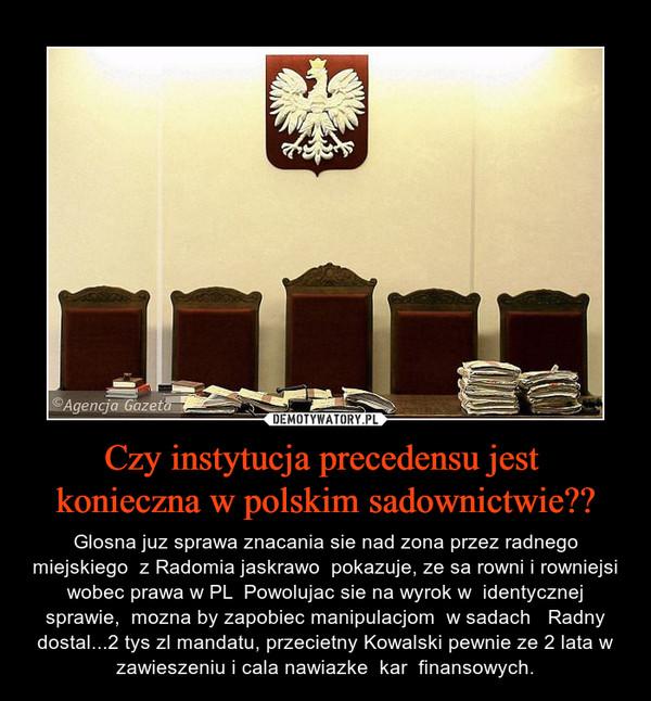 Czy instytucja precedensu jest  konieczna w polskim sadownictwie?? – Glosna juz sprawa znacania sie nad zona przez radnego miejskiego  z Radomia jaskrawo  pokazuje, ze sa rowni i rowniejsi wobec prawa w PL  Powolujac sie na wyrok w  identycznej sprawie,  mozna by zapobiec manipulacjom  w sadach   Radny dostal...2 tys zl mandatu, przecietny Kowalski pewnie ze 2 lata w zawieszeniu i cala nawiazke  kar  finansowych.