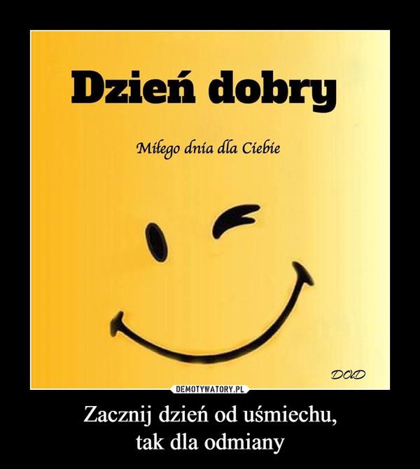 Zacznij dzień od uśmiechu,tak dla odmiany –  Dzień dobryMiłego dnia dla CiebieDODDEMOTYWATORY.PLZacząć dzień od uśmiechu.Tak dla odmiany:)Pozdrawiam.