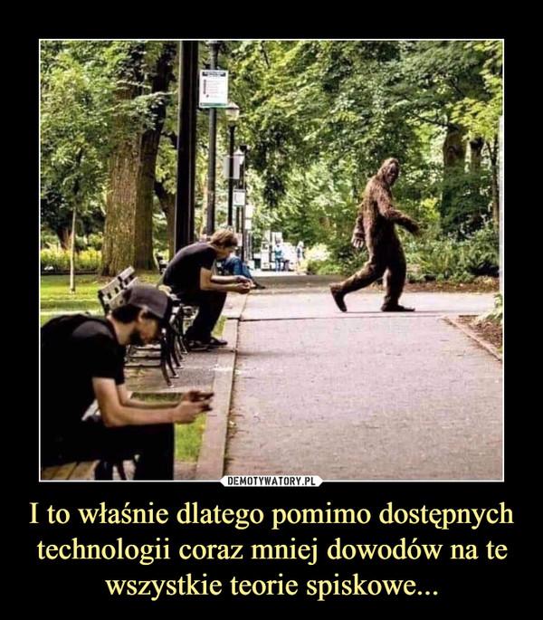 I to właśnie dlatego pomimo dostępnych technologii coraz mniej dowodów na te wszystkie teorie spiskowe... –
