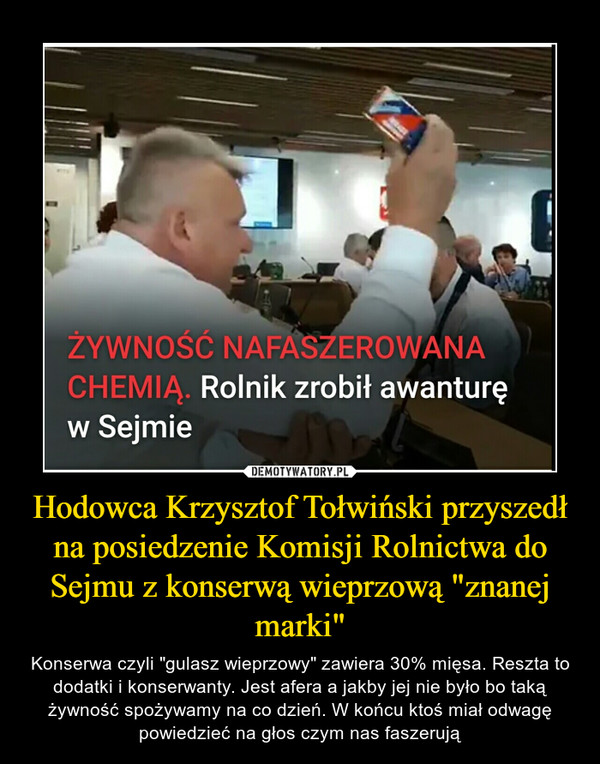 """Hodowca Krzysztof Tołwiński przyszedł na posiedzenie Komisji Rolnictwa do Sejmu z konserwą wieprzową """"znanej marki"""" – Konserwa czyli """"gulasz wieprzowy"""" zawiera 30% mięsa. Reszta to dodatki i konserwanty. Jest afera a jakby jej nie było bo taką żywność spożywamy na co dzień. W końcu ktoś miał odwagę powiedzieć na głos czym nas faszerują"""