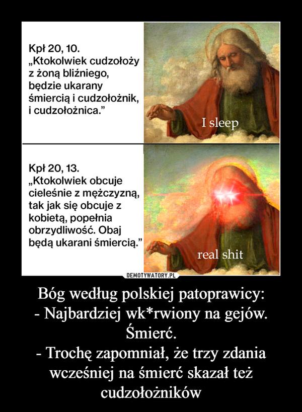 Bóg według polskiej patoprawicy:- Najbardziej wk*rwiony na gejów. Śmierć.- Trochę zapomniał, że trzy zdania wcześniej na śmierć skazał też cudzołożników –
