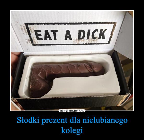 Słodki prezent dla nielubianego kolegi –