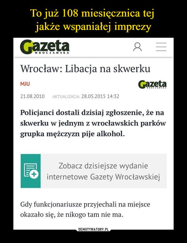 –  Wrocław: Libacja na skwerkumju Gazeta21.08.2010     AKTUALIZAGA: 28.05.2015 14:32Policjanci dostali dzisiaj zgłoszenie, że naskwerku w jednym z wrocławskich parkówgrupka mężczyzn pije alkohol.5łZobacz dzisiejsze wydanieinternetowe Gazety WrocławskiejGdy funkcjonariusze przyjechali na miejsceokazało się, że nikogo tam nie ma.