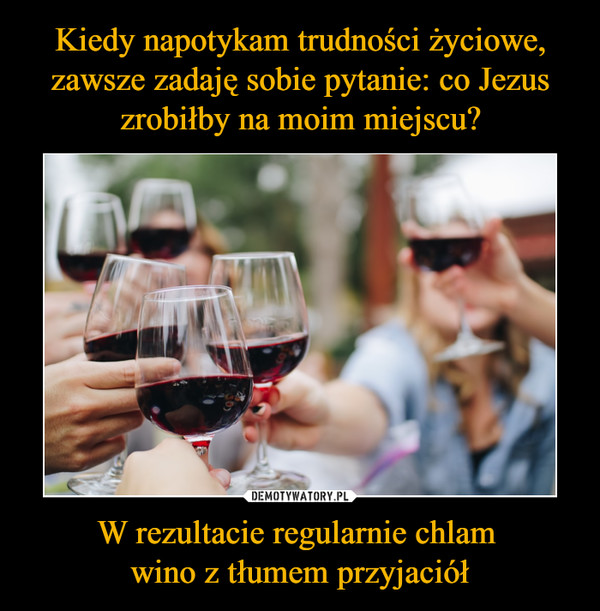 W rezultacie regularnie chlam wino z tłumem przyjaciół –