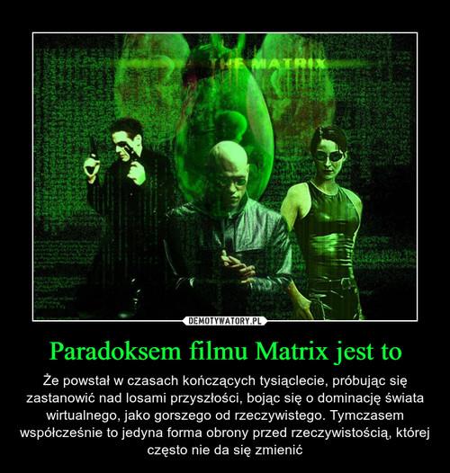 Paradoksem filmu Matrix jest to