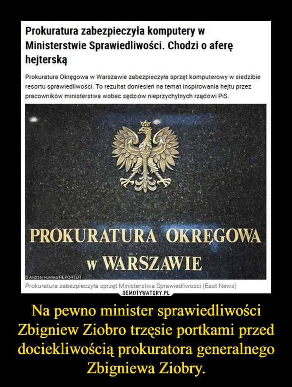 Na pewno minister sprawiedliwości Zbigniew Ziobro trzęsie portkami przed dociekliwością prokuratora generalnego Zbigniewa Ziobry. –