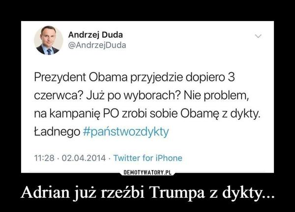 Adrian już rzeźbi Trumpa z dykty... –