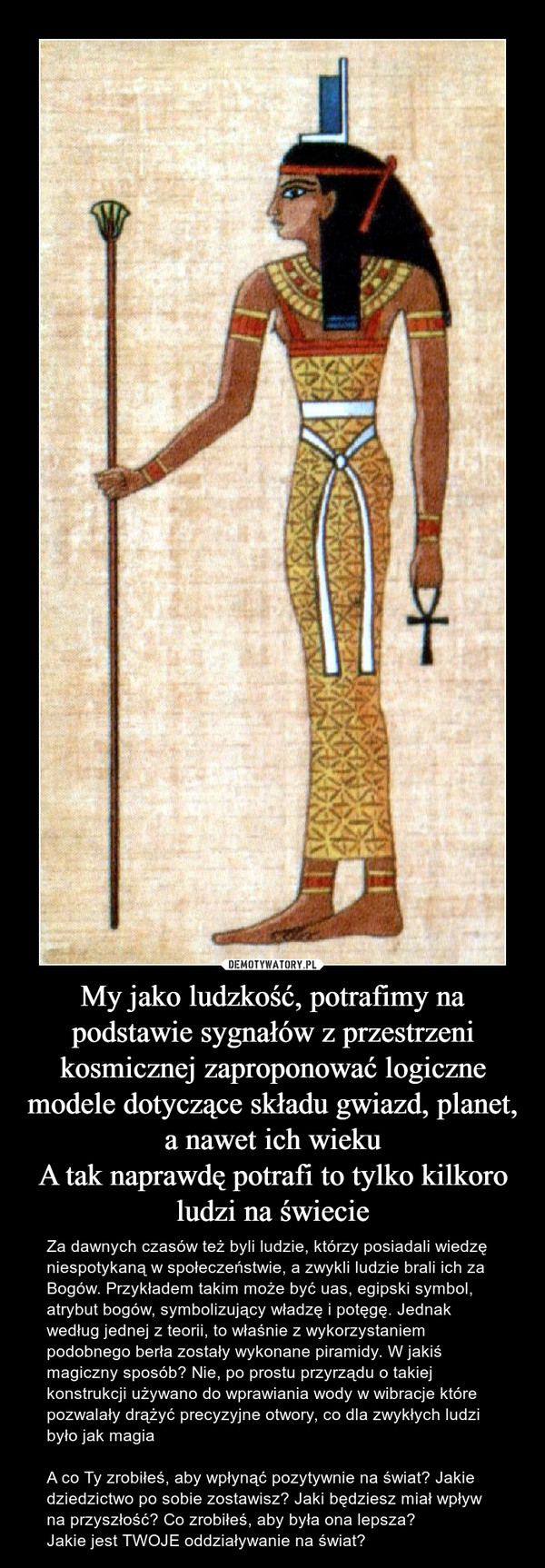 My jako ludzkość, potrafimy na podstawie sygnałów z przestrzeni kosmicznej zaproponować logiczne modele dotyczące składu gwiazd, planet, a nawet ich wiekuA tak naprawdę potrafi to tylko kilkoro ludzi na świecie – Za dawnych czasów też byli ludzie, którzy posiadali wiedzę niespotykaną w społeczeństwie, a zwykli ludzie brali ich za Bogów. Przykładem takim może być uas, egipski symbol, atrybut bogów, symbolizujący władzę i potęgę. Jednak według jednej z teorii, to właśnie z wykorzystaniem podobnego berła zostały wykonane piramidy. W jakiś magiczny sposób? Nie, po prostu przyrządu o takiej konstrukcji używano do wprawiania wody w wibracje które pozwalały drążyć precyzyjne otwory, co dla zwykłych ludzi było jak magiaA co Ty zrobiłeś, aby wpłynąć pozytywnie na świat? Jakie dziedzictwo po sobie zostawisz? Jaki będziesz miał wpływ na przyszłość? Co zrobiłeś, aby była ona lepsza?Jakie jest TWOJE oddziaływanie na świat?
