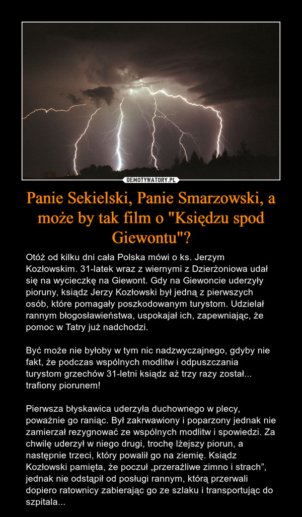 """Panie Sekielski, Panie Smarzowski, a może by tak film o """"Księdzu spod Giewontu""""? – Otóż od kilku dni cała Polska mówi o ks. Jerzym Kozłowskim. 31-latek wraz z wiernymi z Dzierżoniowa udał się na wycieczkę na Giewont. Gdy na Giewoncie uderzyły pioruny, ksiądz Jerzy Kozłowski był jedną z pierwszych osób, które pomagały poszkodowanym turystom. Udzielał rannym błogosławieństwa, uspokajał ich, zapewniając, że pomoc w Tatry już nadchodzi.Być może nie byłoby w tym nic nadzwyczajnego, gdyby nie fakt, że podczas wspólnych modlitw i odpuszczania turystom grzechów 31-letni ksiądz aż trzy razy został... trafiony piorunem!Pierwsza błyskawica uderzyła duchownego w plecy, poważnie go raniąc. Był zakrwawiony i poparzony jednak nie zamierzał rezygnować ze wspólnych modlitw i spowiedzi. Za chwilę uderzył w niego drugi, trochę lżejszy piorun, a następnie trzeci, który powalił go na ziemię. Ksiądz Kozłowski pamięta, że poczuł """"przeraźliwe zimno i strach"""", jednak nie odstąpił od posługi rannym, którą przerwali dopiero ratownicy zabierając go ze szlaku i transportując do szpitala..."""