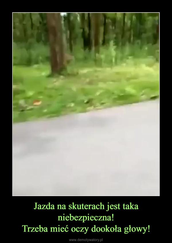Jazda na skuterach jest taka niebezpieczna!Trzeba mieć oczy dookoła głowy! –