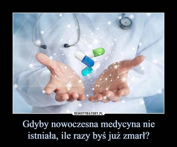 Gdyby nowoczesna medycyna nie istniała, ile razy byś już zmarł? –