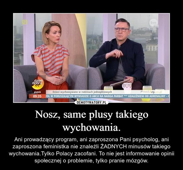 Nosz, same plusy takiego wychowania. – Ani prowadzący program, ani zaproszona Pani psycholog, ani zaproszona feministka nie znaleźli ŻADNYCH minusów takiego wychowania.Tylko Polacy zacofani. To nie jest informowanie opinii społecznej o problemie, tylko pranie mózgów.