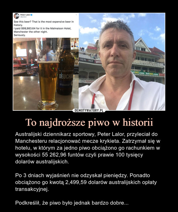 To najdroższe piwo w historii – Australijski dziennikarz sportowy, Peter Lalor, przyleciał do Manchesteru relacjonować mecze krykieta. Zatrzymał się w hotelu, w którym za jedno piwo obciążono go rachunkiem w wysokości 55 262,96 funtów czyli prawie 100 tysięcy dolarów australijskich.Po 3 dniach wyjaśnień nie odzyskał pieniędzy. Ponadto obciążono go kwotą 2,499,59 dolarów australijskich opłaty transakcyjnej.Podkreślił, że piwo było jednak bardzo dobre...