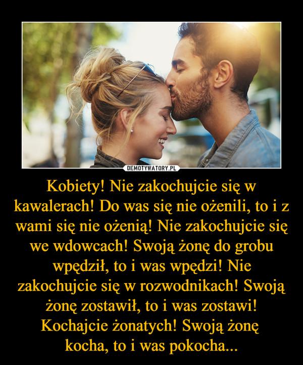 Kobiety! Nie zakochujcie się w kawalerach! Do was się nie ożenili, to i z wami się nie ożenią! Nie zakochujcie się we wdowcach! Swoją żonę do grobu wpędził, to i was wpędzi! Nie zakochujcie się w rozwodnikach! Swoją żonę zostawił, to i was zostawi! Kochajcie żonatych! Swoją żonę kocha, to i was pokocha... –