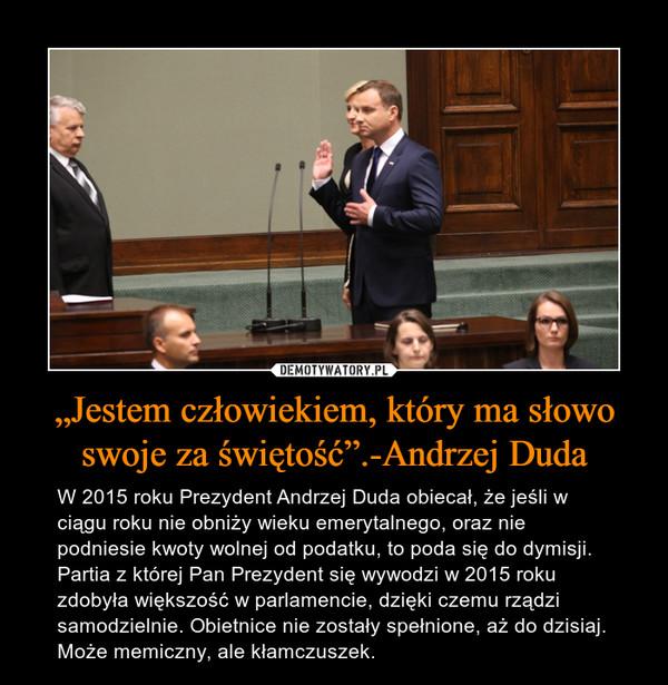 """""""Jestem człowiekiem, który ma słowo swoje za świętość"""".-Andrzej Duda – W 2015 roku Prezydent Andrzej Duda obiecał, że jeśli w ciągu roku nie obniży wieku emerytalnego, oraz nie podniesie kwoty wolnej od podatku, to poda się do dymisji. Partia z której Pan Prezydent się wywodzi w 2015 roku zdobyła większość w parlamencie, dzięki czemu rządzi samodzielnie. Obietnice nie zostały spełnione, aż do dzisiaj. Może memiczny, ale kłamczuszek."""
