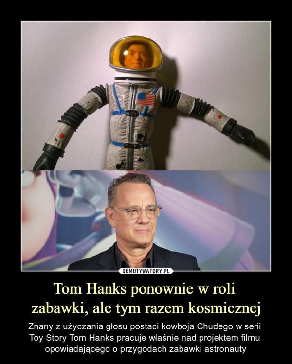 Tom Hanks ponownie w roli zabawki, ale tym razem kosmicznej – Znany z użyczania głosu postaci kowboja Chudego w serii Toy Story Tom Hanks pracuje właśnie nad projektem filmu opowiadającego o przygodach zabawki astronauty