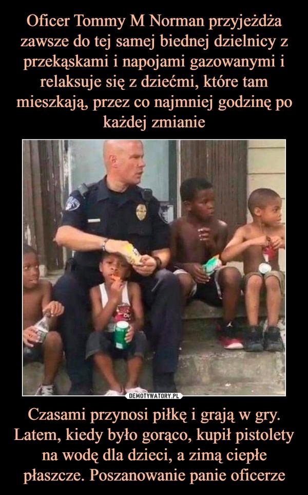Czasami przynosi piłkę i grają w gry. Latem, kiedy było gorąco, kupił pistolety na wodę dla dzieci, a zimą ciepłe płaszcze. Poszanowanie panie oficerze –