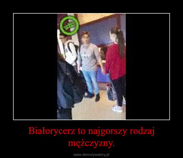Białorycerz to najgorszy rodzaj mężczyzny. –