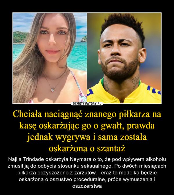 Chciała naciągnąć znanego piłkarza na kasę oskarżając go o gwałt, prawda jednak wygrywa i sama została oskarżona o szantaż – Najila Trindade oskarżyła Neymara o to, że pod wpływem alkoholu zmusił ją do odbycia stosunku seksualnego. Po dwóch miesiącach piłkarza oczyszczono z zarzutów. Teraz to modelka będzie oskarżona o oszustwo proceduralne, próbę wymuszenia i oszczerstwa