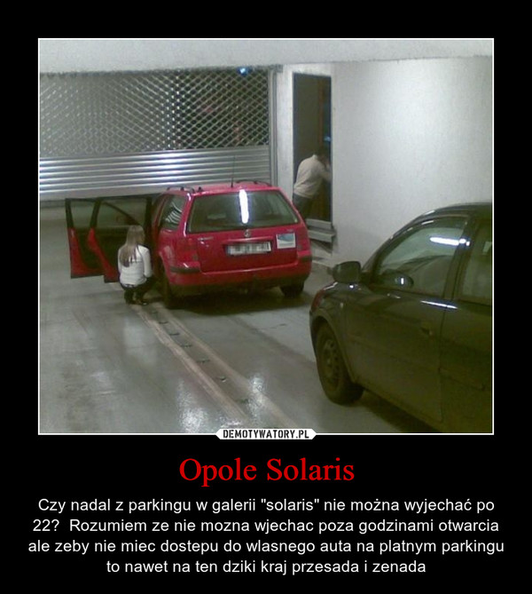 """Opole Solaris – Czy nadal z parkingu w galerii """"solaris"""" nie można wyjechać po 22?  Rozumiem ze nie mozna wjechac poza godzinami otwarcia ale zeby nie miec dostepu do wlasnego auta na platnym parkingu to nawet na ten dziki kraj przesada i zenada"""