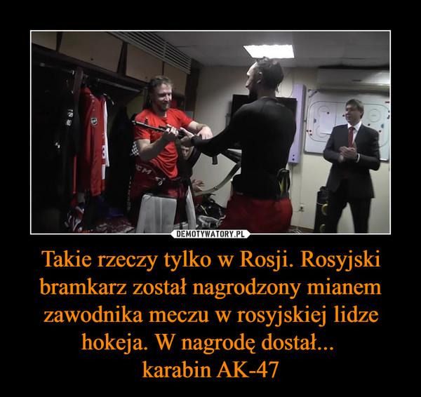 Takie rzeczy tylko w Rosji. Rosyjski bramkarz został nagrodzony mianem zawodnika meczu w rosyjskiej lidze hokeja. W nagrodę dostał... karabin AK-47 –