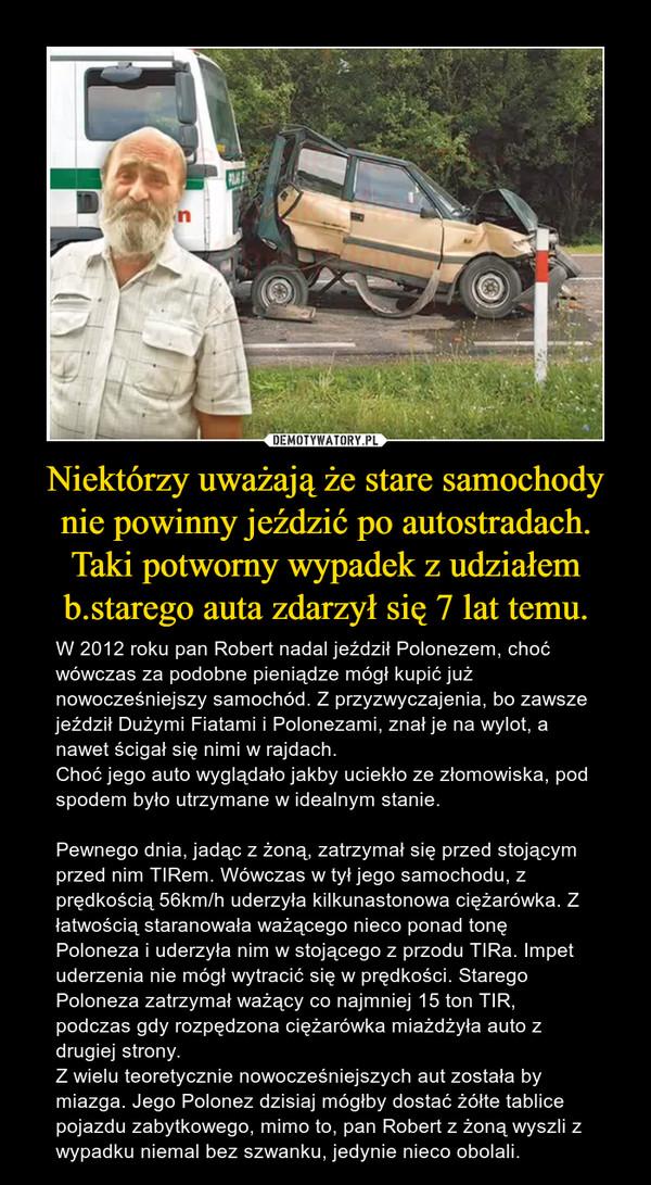Niektórzy uważają że stare samochody nie powinny jeździć po autostradach.Taki potworny wypadek z udziałem b.starego auta zdarzył się 7 lat temu. – W 2012 roku pan Robert nadal jeździł Polonezem, choć wówczas za podobne pieniądze mógł kupić już nowocześniejszy samochód. Z przyzwyczajenia, bo zawsze jeździł Dużymi Fiatami i Polonezami, znał je na wylot, a nawet ścigał się nimi w rajdach.Choć jego auto wyglądało jakby uciekło ze złomowiska, pod spodem było utrzymane w idealnym stanie.Pewnego dnia, jadąc z żoną, zatrzymał się przed stojącym przed nim TIRem. Wówczas w tył jego samochodu, z prędkością 56km/h uderzyła kilkunastonowa ciężarówka. Z łatwością staranowała ważącego nieco ponad tonę Poloneza i uderzyła nim w stojącego z przodu TIRa. Impet uderzenia nie mógł wytracić się w prędkości. Starego Poloneza zatrzymał ważący co najmniej 15 ton TIR, podczas gdy rozpędzona ciężarówka miażdżyła auto z drugiej strony. Z wielu teoretycznie nowocześniejszych aut została by miazga. Jego Polonez dzisiaj mógłby dostać żółte tablice pojazdu zabytkowego, mimo to, pan Robert z żoną wyszli z wypadku niemal bez szwanku, jedynie nieco obolali.