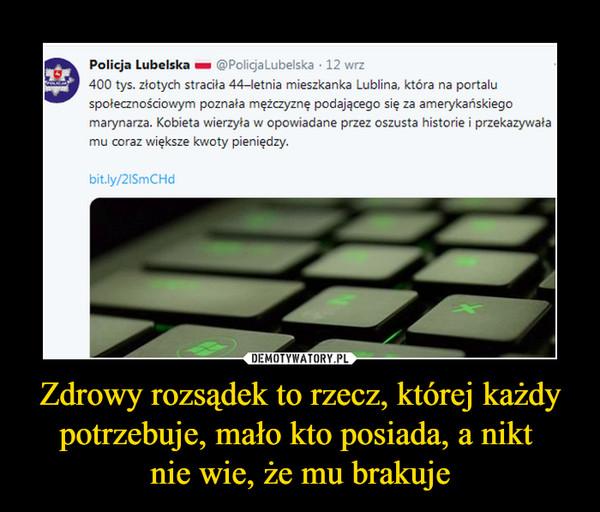 Zdrowy rozsądek to rzecz, której każdy potrzebuje, mało kto posiada, a nikt nie wie, że mu brakuje –  Policja Lubelska h @Po!icjal_ubelska • 12 wrz400 tys. złotych straciła 44-letnia mieszkanka Lublina, która na portaluspołecznościowym poznała mężczyznę podającego się za amerykańskiegomarynarza. Kobieta wierzyła w opowiadane przez oszusta historie i przekazywałamu coraz większe kwoty pieniędzy.