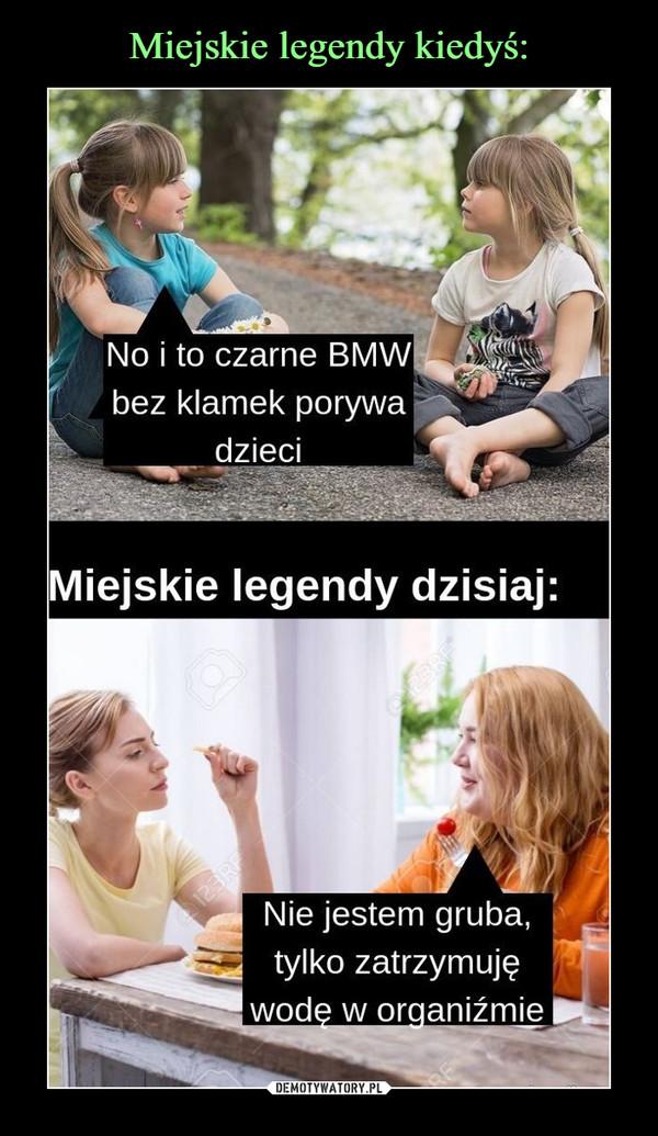 –  No i to czarne BMW bez klamek porywa dzieci Miejskie legendy dzisiaj: Nie jestem gruba, tylko zatrzymuję wodę w organizmie