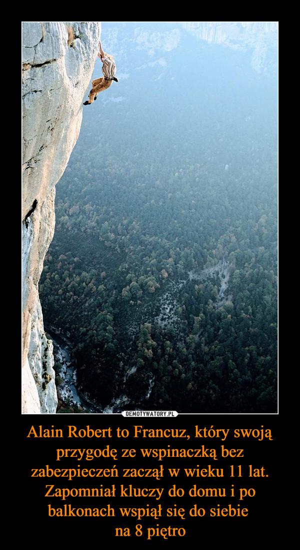 Alain Robert to Francuz, który swoją przygodę ze wspinaczką bez zabezpieczeń zaczął w wieku 11 lat. Zapomniał kluczy do domu i po balkonach wspiął się do siebie na 8 piętro –