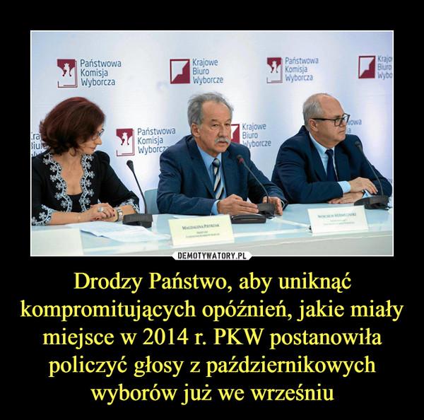 Drodzy Państwo, aby uniknąć kompromitujących opóźnień, jakie miały miejsce w 2014 r. PKW postanowiła policzyć głosy z październikowych wyborów już we wrześniu –