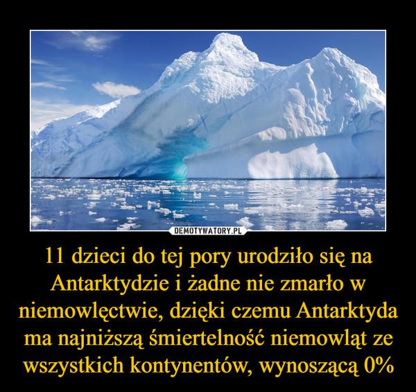 11 dzieci do tej pory urodziło się na Antarktydzie i żadne nie zmarło w niemowlęctwie, dzięki czemu Antarktyda ma najniższą śmiertelność niemowląt ze wszystkich kontynentów, wynoszącą 0% –