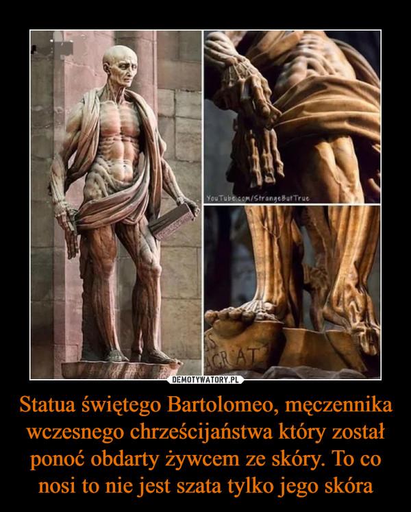 Statua świętego Bartolomeo, męczennika wczesnego chrześcijaństwa który został ponoć obdarty żywcem ze skóry. To co nosi to nie jest szata tylko jego skóra –