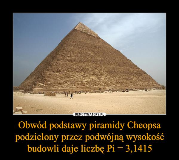 Obwód podstawy piramidy Cheopsa podzielony przez podwójną wysokość budowli daje liczbę Pi = 3,1415 –
