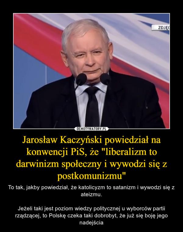 """Jarosław Kaczyński powiedział na konwencji PiS, że """"liberalizm to darwinizm społeczny i wywodzi się z postkomunizmu"""" – To tak, jakby powiedział, że katolicyzm to satanizm i wywodzi się z ateizmu.Jeżeli taki jest poziom wiedzy politycznej u wyborców partii rządzącej, to Polskę czeka taki dobrobyt, że już się boję jego nadejścia"""