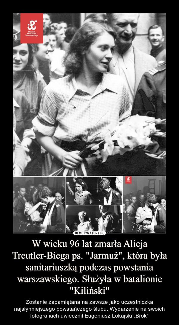 """W wieku 96 lat zmarła Alicja Treutler-Biega ps. """"Jarmuż"""", która była sanitariuszką podczas powstania warszawskiego. Służyła w batalionie """"Kiliński"""" – Zostanie zapamiętana na zawsze jako uczestniczka najsłynniejszego powstańczego ślubu. Wydarzenie na swoich fotografiach uwiecznił Eugeniusz Lokajski """"Brok"""""""