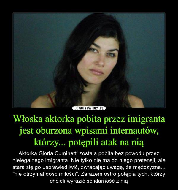 """Włoska aktorka pobita przez imigranta jest oburzona wpisami internautów, którzy... potępili atak na nią – Aktorka Gloria Cuminetti została pobita bez powodu przez nielegalnego imigranta. Nie tylko nie ma do niego pretensji, ale stara się go usprawiedliwić, zwracając uwagę, że mężczyzna... """"nie otrzymał dość miłości"""". Zarazem ostro potępia tych, którzy chcieli wyrazić solidarność z nią"""