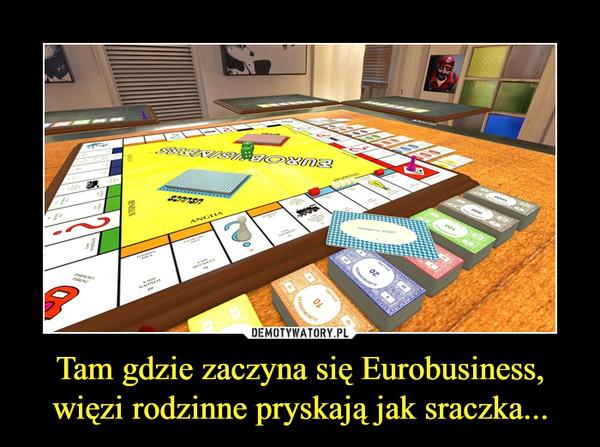 Tam gdzie zaczyna się Eurobusiness, więzi rodzinne pryskają jak sraczka... –
