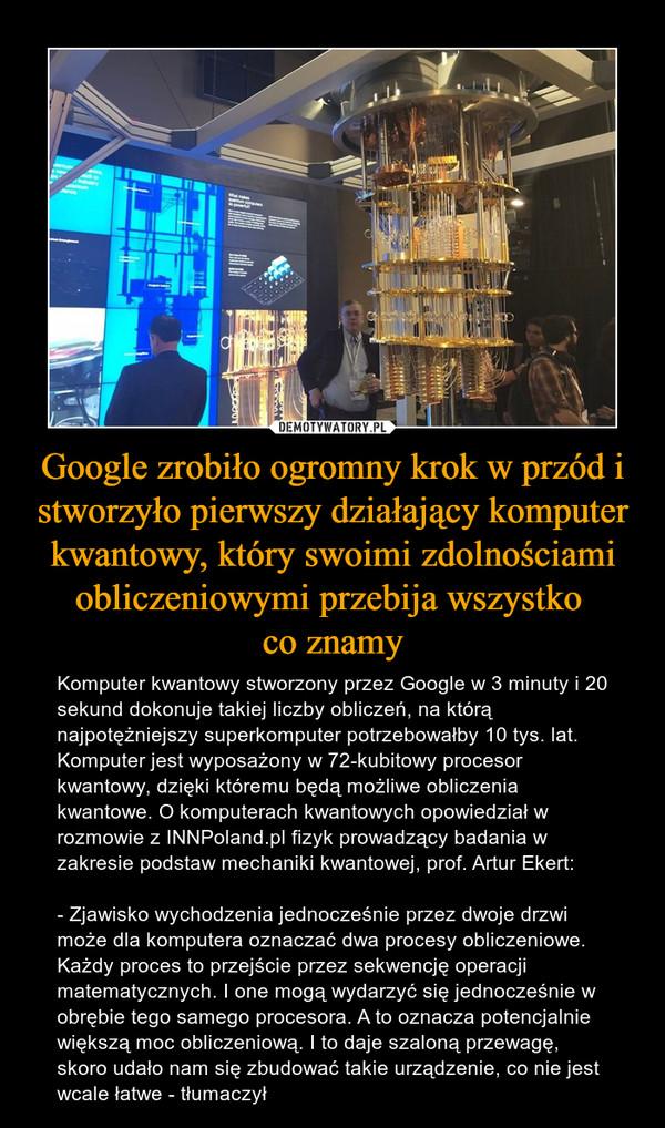 Google zrobiło ogromny krok w przód i stworzyło pierwszy działający komputer kwantowy, który swoimi zdolnościami obliczeniowymi przebija wszystko co znamy – Komputer kwantowy stworzony przez Google w 3 minuty i 20 sekund dokonuje takiej liczby obliczeń, na którą najpotężniejszy superkomputer potrzebowałby 10 tys. lat. Komputer jest wyposażony w 72-kubitowy procesor kwantowy, dzięki któremu będą możliwe obliczenia kwantowe. O komputerach kwantowych opowiedział w rozmowie z INNPoland.pl fizyk prowadzący badania w zakresie podstaw mechaniki kwantowej, prof. Artur Ekert:- Zjawisko wychodzenia jednocześnie przez dwoje drzwi może dla komputera oznaczać dwa procesy obliczeniowe. Każdy proces to przejście przez sekwencję operacji matematycznych. I one mogą wydarzyć się jednocześnie w obrębie tego samego procesora. A to oznacza potencjalnie większą moc obliczeniową. I to daje szaloną przewagę, skoro udało nam się zbudować takie urządzenie, co nie jest wcale łatwe - tłumaczył