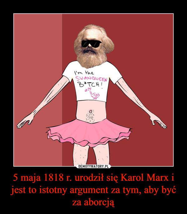 5 maja 1818 r. urodził się Karol Marx i jest to istotny argument za tym, aby być za aborcją –