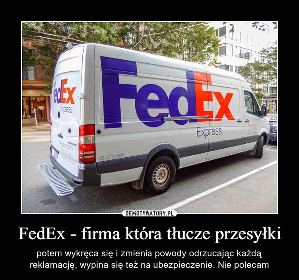 FedEx - firma która tłucze przesyłki – potem wykręca się i zmienia powody odrzucając każdą reklamację, wypina się też na ubezpieczenie. Nie polecam