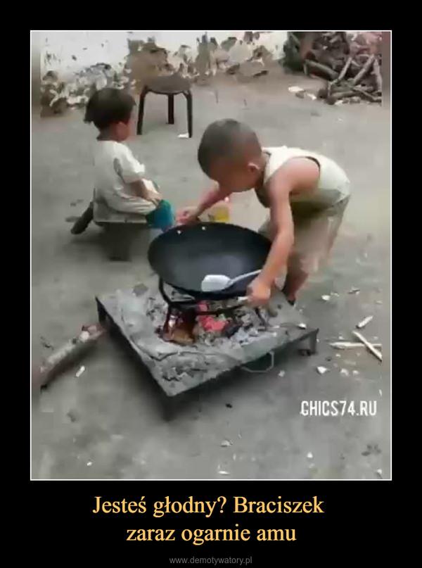 Jesteś głodny? Braciszek zaraz ogarnie amu –
