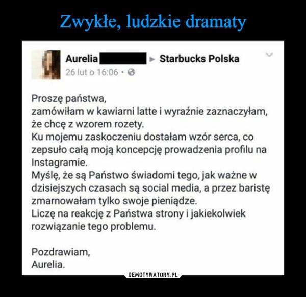 –  Aurelia Starbucks Polska proszę państwa, zamówiłam w kawiarni latte i wyraźnie zaznaczyłam, że chcę z wzorem rozety. ku mojemu zaskoczeniu dostałam wzór serca, co zepsuło całą moją koncepcję prowadzenia profilu na Instagramie. myślę, że są Państwo świadomi tego, jak ważne w dzisiejszych czasach są social media, a przez baristę zmarnowałam tylko swoje pieniądze. Liczę na reakcję z Państwa strony i jakiekolwiek rozwiązanie tego problemu. Pozdrawiam, Aurelia