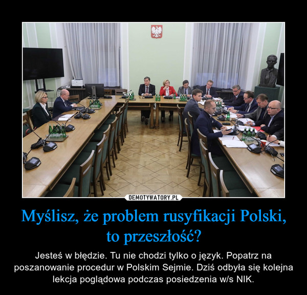 Myślisz, że problem rusyfikacji Polski, to przeszłość? – Jesteś w błędzie. Tu nie chodzi tylko o język. Popatrz na poszanowanie procedur w Polskim Sejmie. Dziś odbyła się kolejna lekcja poglądowa podczas posiedzenia w/s NIK.