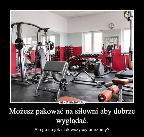 Możesz pakować na siłowni aby dobrze wyglądać.