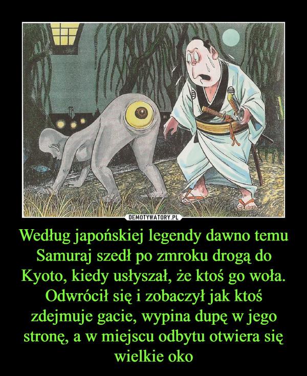 Według japońskiej legendy dawno temu Samuraj szedł po zmroku drogą do Kyoto, kiedy usłyszał, że ktoś go woła. Odwrócił się i zobaczył jak ktoś zdejmuje gacie, wypina dupę w jego stronę, a w miejscu odbytu otwiera się wielkie oko –
