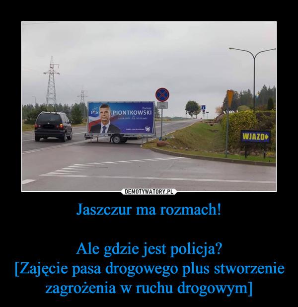 Jaszczur ma rozmach!Ale gdzie jest policja?[Zajęcie pasa drogowego plus stworzenie zagrożenia w ruchu drogowym] –