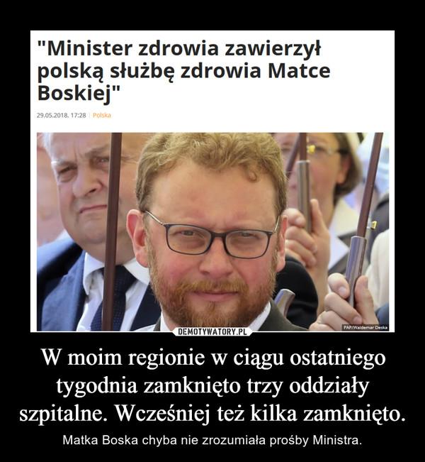 W moim regionie w ciągu ostatniego tygodnia zamknięto trzy oddziały szpitalne. Wcześniej też kilka zamknięto. – Matka Boska chyba nie zrozumiała prośby Ministra.