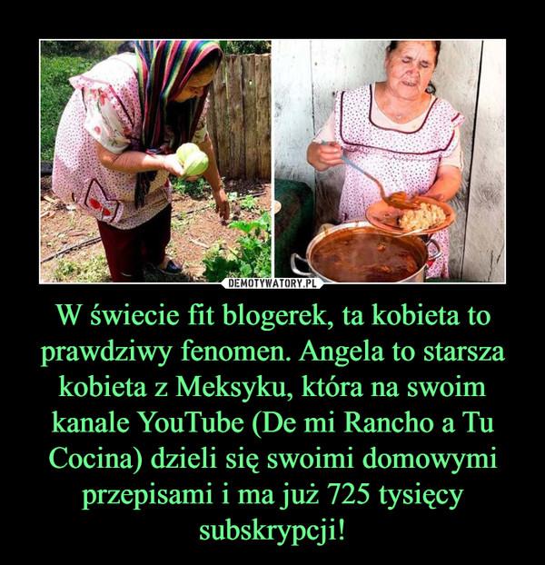 W świecie fit blogerek, ta kobieta to prawdziwy fenomen. Angela to starsza kobieta z Meksyku, która na swoim kanale YouTube (De mi Rancho a Tu Cocina) dzieli się swoimi domowymi przepisami i ma już 725 tysięcy subskrypcji! –