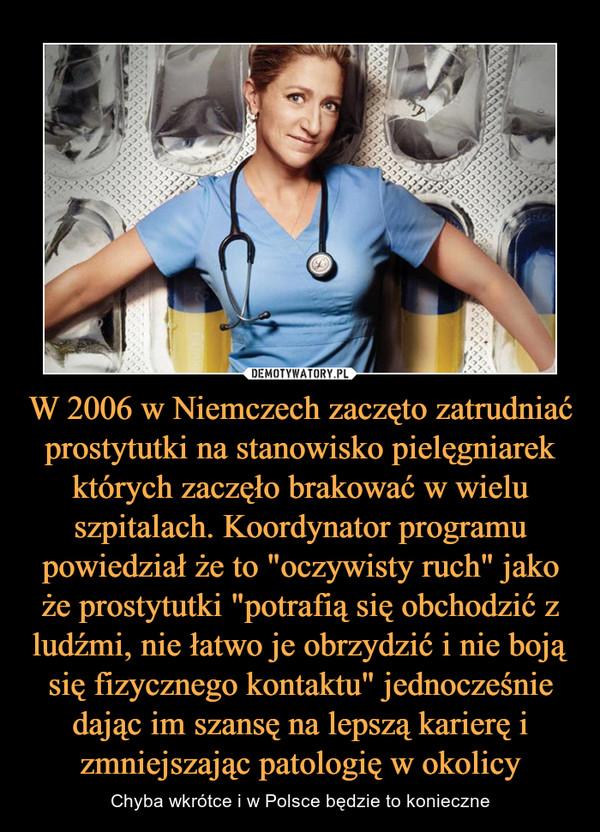 """W 2006 w Niemczech zaczęto zatrudniać prostytutki na stanowisko pielęgniarek których zaczęło brakować w wielu szpitalach. Koordynator programu powiedział że to """"oczywisty ruch"""" jako że prostytutki """"potrafią się obchodzić z ludźmi, nie łatwo je obrzydzić i nie boją się fizycznego kontaktu"""" jednocześnie dając im szansę na lepszą karierę i zmniejszając patologię w okolicy – Chyba wkrótce i w Polsce będzie to konieczne"""